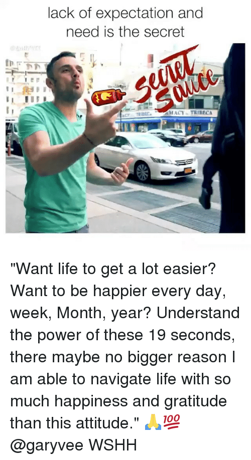 "Life, Memes, and Wshh: lack of expectation and  need is the secret  MACY TRIBEC ""Want life to get a lot easier? Want to be happier every day, week, Month, year? Understand the power of these 19 seconds, there maybe no bigger reason I am able to navigate life with so much happiness and gratitude than this attitude."" 🙏💯 @garyvee WSHH"