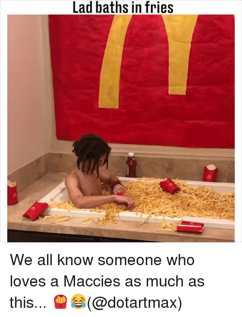 Memes, 🤖, and Who: Lad baths in fries We all know someone who loves a Maccies as much as this... 🍟😂(@dotartmax)