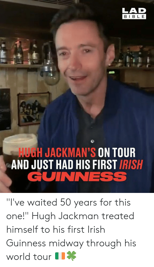 """Dank, Irish, and Hugh Jackman: LAD  BIBL E  HUGH JACKMAN'S ON TOUR  AND JUST HAD HIS FIRST IRISH  GUINNESS """"I've waited 50 years for this one!"""" Hugh Jackman treated himself to his first Irish Guinness midway through his world tour 🇮🇪🍀"""