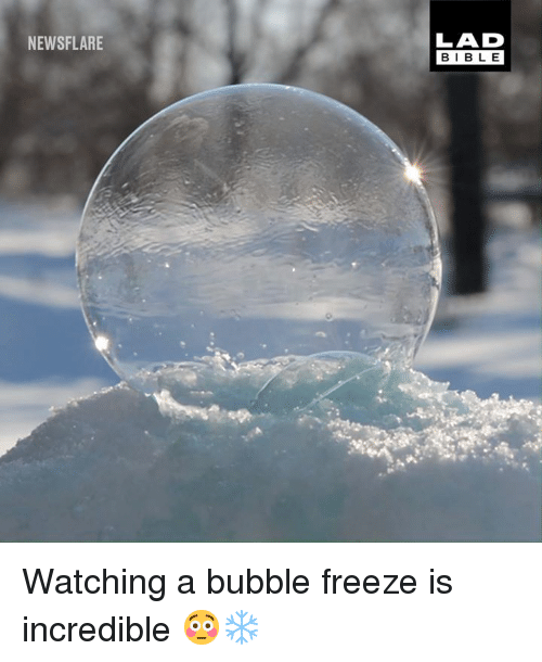 Dank, 🤖, and Lad: LAD  BIBL E  NEWSFLARE Watching a bubble freeze is incredible 😳❄️