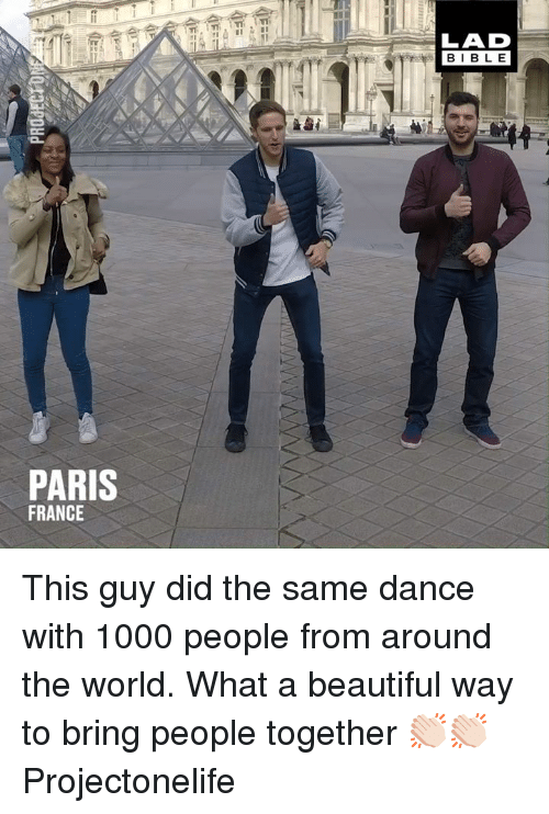Beautiful, Dank, and France: LAD  BIBL E  PARIS  FRANCE This guy did the same dance with 1000 people from around the world. What a beautiful way to bring people together 👏🏻👏🏻  Projectonelife