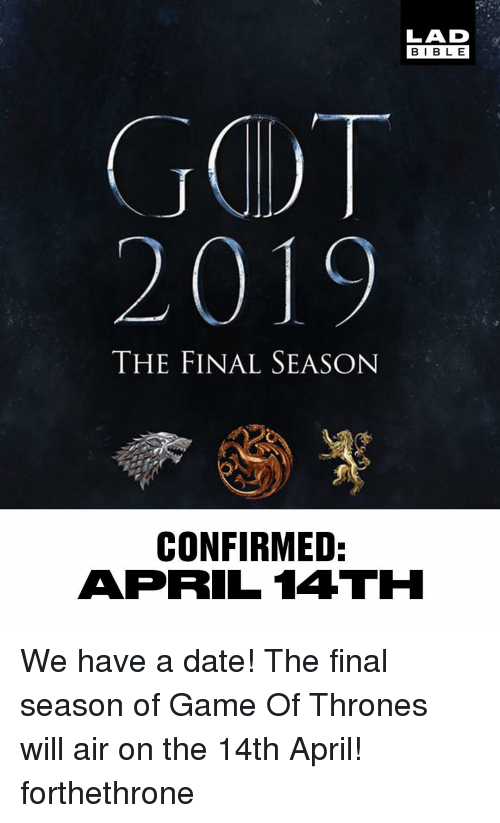 Game of Thrones, Memes, and Date: LAD  BIBL E  THE FINAL SEASON  CONFIRMED:  APRIL 14TH We have a date! The final season of Game Of Thrones will air on the 14th April! forthethrone