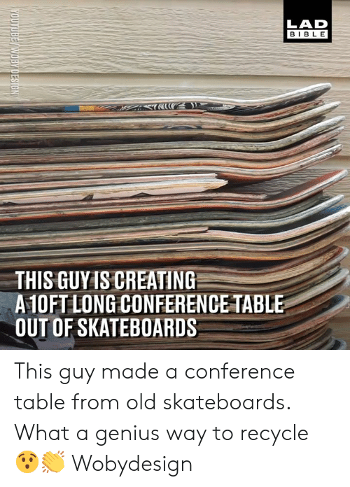 Dank, Genius, and Old: LAD  BIBL E  THIS GUYIS CREATING  A10FT LONG CONFERENCE TABLE  OUT OF SKATEBOARDS This guy made a conference table from old skateboards. What a genius way to recycle 😯👏  Wobydesign