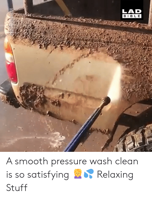 Dank, Pressure, and Smooth: LAD  BIBLE A smooth pressure wash clean is so satisfying 💆‍♀️💦  Relaxing Stuff