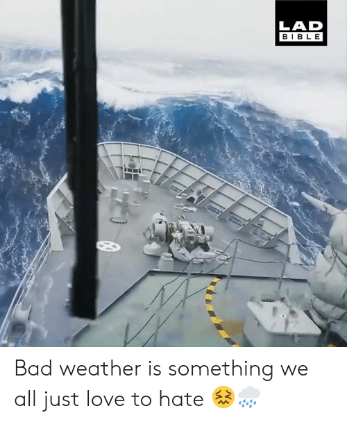 Bad, Dank, and Love: LAD  BIBLE Bad weather is something we all just love to hate 😖🌧️
