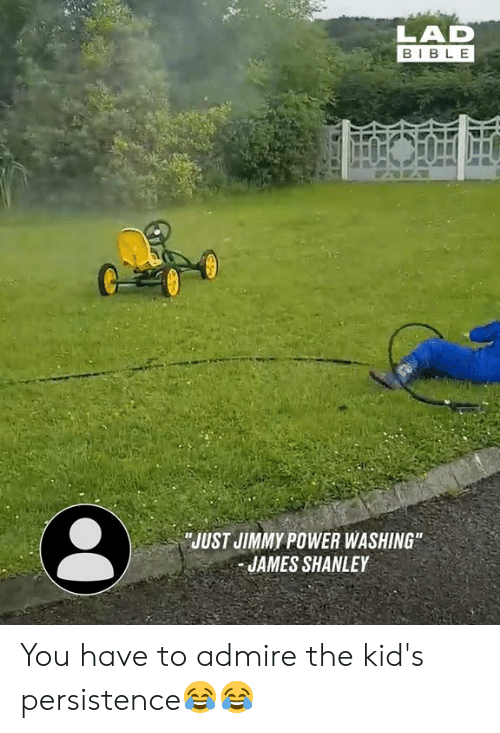"Dank, Bible, and Kids: LAD  BIBLE  JUST JIMMY POWER WASHING""  JAMES SHANLEY You have to admire the kid's persistence😂😂"
