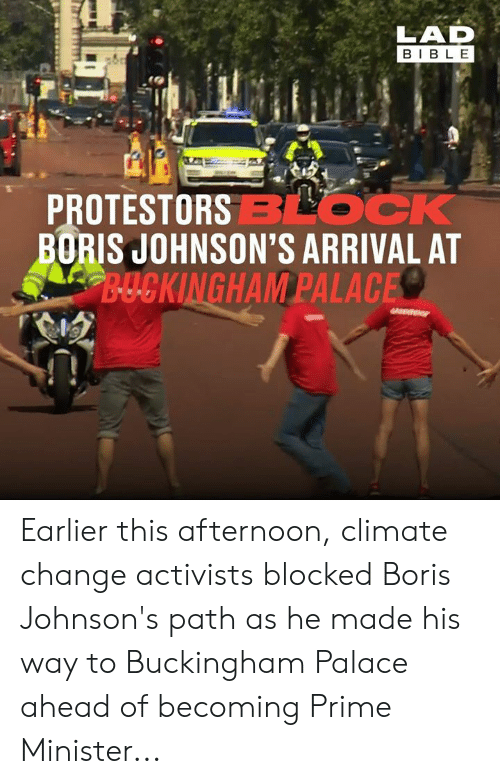 Dank, Bible, and Change: LAD  BIBLE  PROTESTORSBLOCK  BORIS JOHNSON'S ARRIVAL AT  B-UCKINGHAM PALACE Earlier this afternoon, climate change activists blocked Boris Johnson's path as he made his way to Buckingham Palace ahead of becoming Prime Minister...