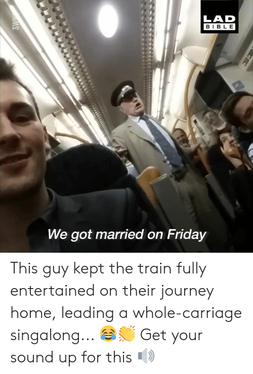 Dank, Friday, and Journey: LAD  BIBLE  We got married on Friday This guy kept the train fully entertained on their journey home, leading a whole-carriage singalong... 😂👏  Get your sound up for this 🔊