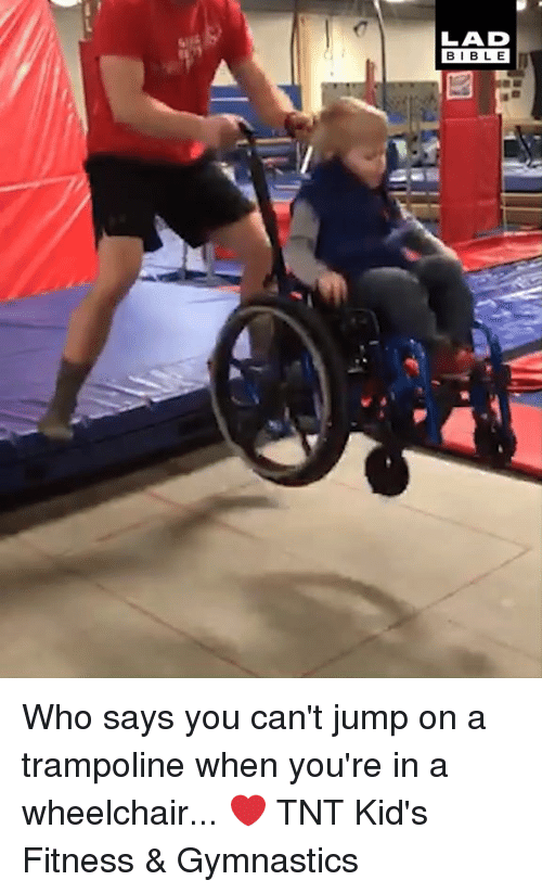 Dank, Bible, and Gymnastics: LAD  BIBLE Who says you can't jump on a trampoline when you're in a wheelchair... ❤️  TNT Kid's Fitness & Gymnastics