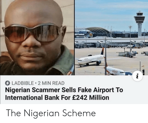 Fake, Bank, and International: LADBIBLE 2 MIN READ  Nigerian Scammer Sells Fake Airport To  International Bank For £242 Million The Nigerian Scheme