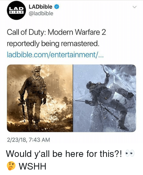 Call of Duty Modern Warfare 2, Memes, and Wshh: LADbible  LAD  BIBLE@ladbible  Call of Duty: Modern Warfare 2  reportedly being remastered  ladbible.com/entertainment/...  2/23/18, 7:43 AM Would y'all be here for this?! 👀🤔 WSHH