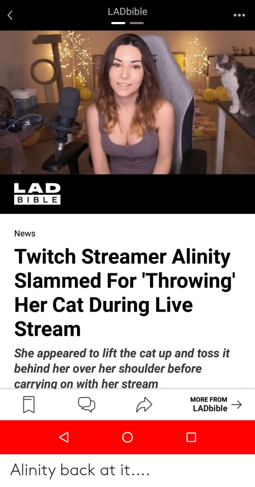 News, Twitch, and Bible: LADbible  LAD  BIBLE  News  Twitch Streamer Alinity  Slammed For 'Throwing'  Her Cat During Live  Stream  She appeared to lift the cat up and toss it  behind her over her shoulder before  carrying on with her stream  MORE FROM  LADbible Alinity back at it....