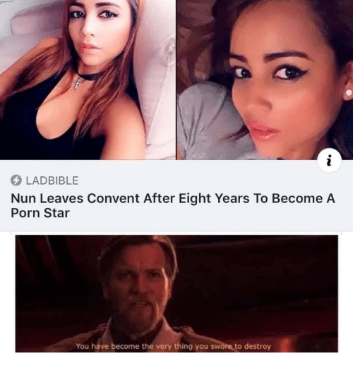 Porn, Star, and Porn Star: LADBIBLE  Nun Leaves Convent After Eight Years To Become A  Porn Star  You have become the very thing you swore to destroy