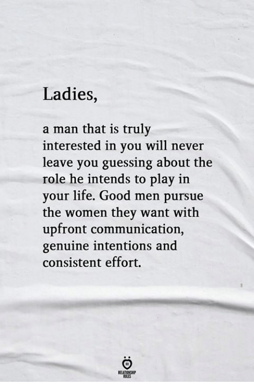 Life, Good, and Women: Ladies,  a man that is truly  interested in you will never  leave you guessing about the  role he intends to play in  your life. Good men pursue  the women they want with  upfront communication,  genuine intentions and  consistent effort.