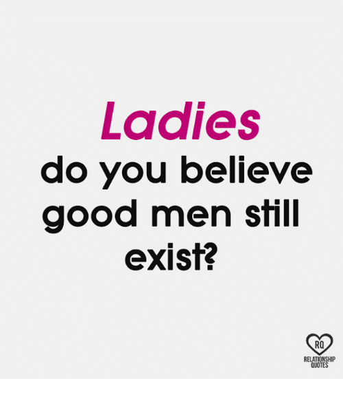 Memes, Good, and 🤖: Ladies  do you believe  good men still  exist?  RO  RELAT  QUOTE