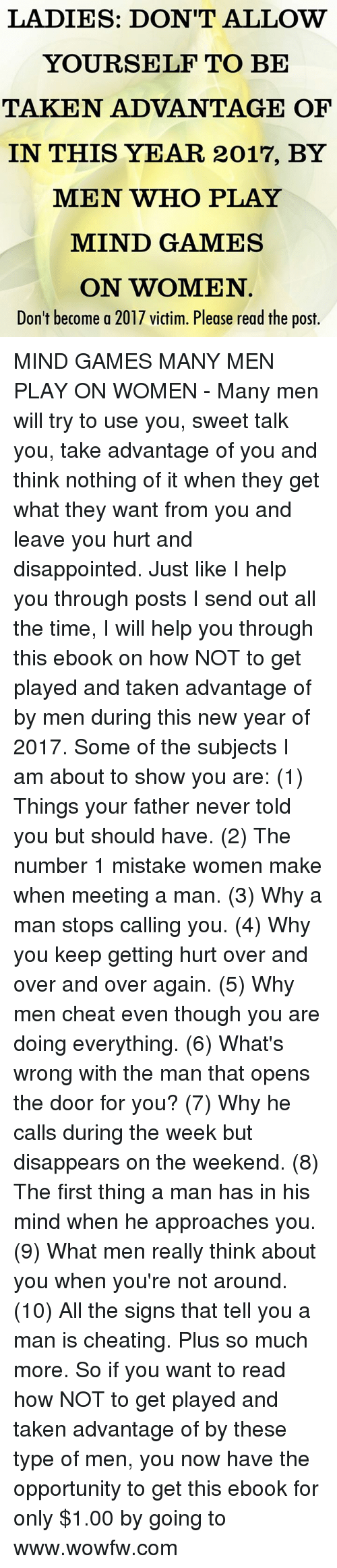 Cheating, Disappointed, and Memes: LADIES: DON'T ALLOW  YOURSELF TO BE  TAKEN ADVANTAGE OF  IN THIS YEAR 2017, BY  MEN WHO PLAY  MIND GAMES  ON WOMEN  Don't become a 2017 victim. Please read the post. MIND GAMES MANY MEN PLAY ON WOMEN - Many men will try to use you, sweet talk you, take advantage of you and think nothing of it when they get what they want from you and leave you hurt and disappointed. Just like I help you through posts I send out all the time, I will help you through this ebook on how NOT to get played and taken advantage of by men during this new year of 2017. Some of the subjects I am about to show you are:   (1) Things your father never told you but should have.  (2) The number 1 mistake women make when meeting a man.  (3) Why a man stops calling you.  (4) Why you keep getting hurt over and over and over again.  (5) Why men cheat even though you are doing everything.  (6) What's wrong with the man that opens the door for you?  (7) Why he calls during the week but disappears on the weekend.  (8) The first thing a man has in his mind when he approaches you.  (9) What men really think about you when you're not around.  (10) All the signs that tell you a man is cheating. Plus so much more.   So if you want to read how NOT to get played and taken advantage of by these type of men, you now have the opportunity to get this ebook for only $1.00 by going to www.wowfw.com