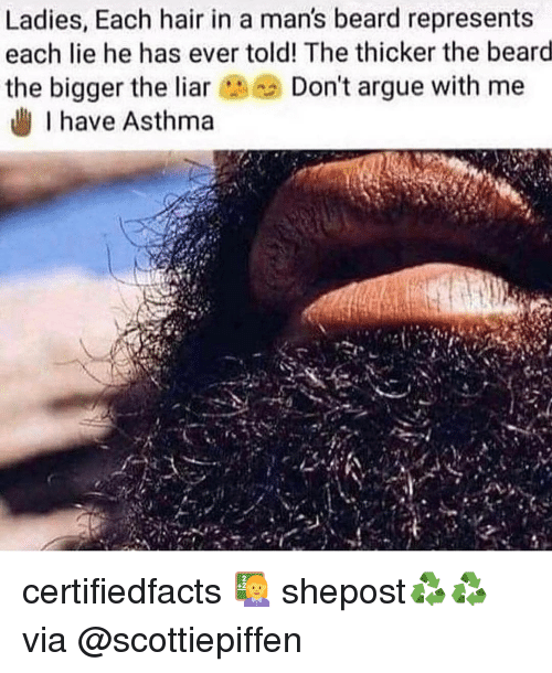 Arguing, Beard, and Memes: Ladies, Each hair in a man's beard represents  each lie he has ever told! The thicker the beard  the bigger the liarDon't argue with me  I have Asthma certifiedfacts 👩‍🏫 shepost♻♻ via @scottiepiffen