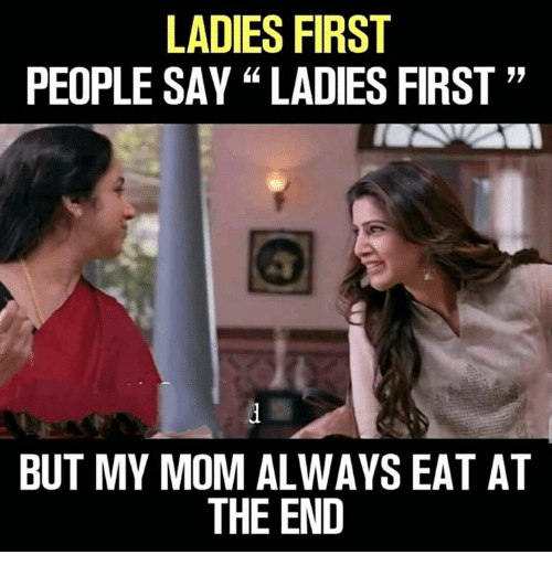 """Memes, Mom, and 🤖: LADIES FIRST  PEOPLE SAY """"LADIES FIRST""""  BUT MY MOM ALWAYS EAT AT  THE END"""
