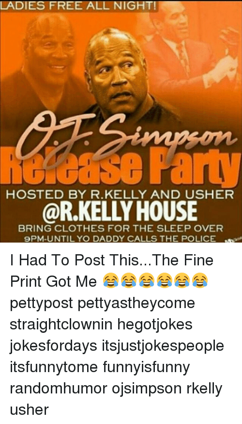 Clothes, Memes, and Police: LADIES FREE ALL NIGHT!  HOSTED BY R.KELLY AND USHER  @R.KELLY HOUSE  BRING CLOTHES FOR THE SLEEP OVER  9PM-UNTIL YO DADDY CALLS THE POLICE I Had To Post This...The Fine Print Got Me 😂😂😂😂😂😂 pettypost pettyastheycome straightclownin hegotjokes jokesfordays itsjustjokespeople itsfunnytome funnyisfunny randomhumor ojsimpson rkelly usher