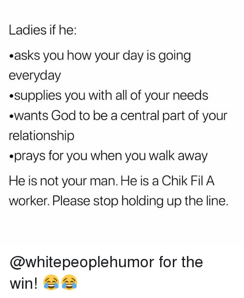 God, Memes, and Asks: Ladies if he  .asks you how your day is going  everyday  .supplies you with all of your needs  .wants God to be a central part of your  relationship  .prays for you when you walk away  He is not your man. He is a Chik Fil A  worker. Please stop holding up the line. @whitepeoplehumor for the win! 😂😂