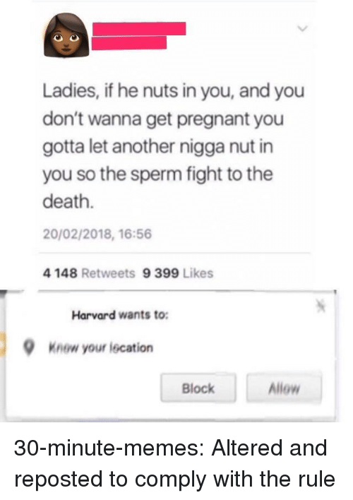 Memes, Pregnant, and Tumblr: Ladies, if he nuts in you, and you  don't wanna get pregnant you  gotta let another nigga nut in  you so the sperm fight to the  death.  20/02/2018, 16:56  4 148 Retweets 9 399 Likes  Harvard wants to:  Knew your lecation  Block  Allow 30-minute-memes:  Altered and reposted to comply with the rule