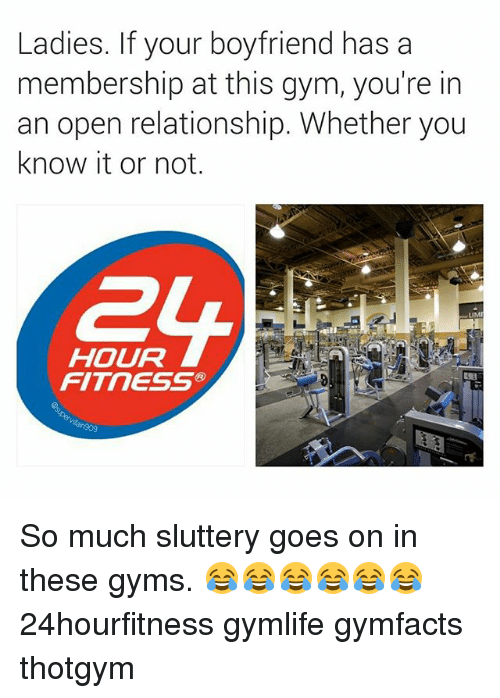 Gym, Boyfriend, and Dank Memes: Ladies. If your boyfriend has a  membership at this gym, you're in  an open relationship. Whether you  know it or not.  HOUR  FITNESS So much sluttery goes on in these gyms. 😂😂😂😂😂😂 24hourfitness gymlife gymfacts thotgym