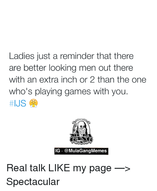 Memes, 🤖, and Inch: Ladies just a reminder that there  are better looking men out there  with an extra inch or 2 than the one  who's playing games with you.  HIJS  IG @MulaGangMemes Real talk   LIKE my page —> Spectacular