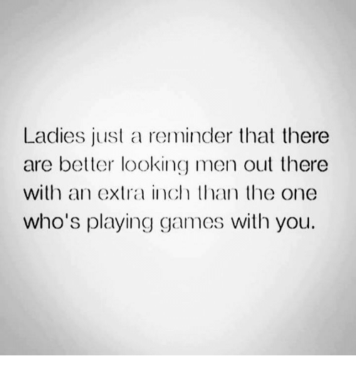 Relationships, Inch, and Playing Games: Ladies just a reminder that there  are better looking men out there  with an extra inch than the one  who's playing games with you.