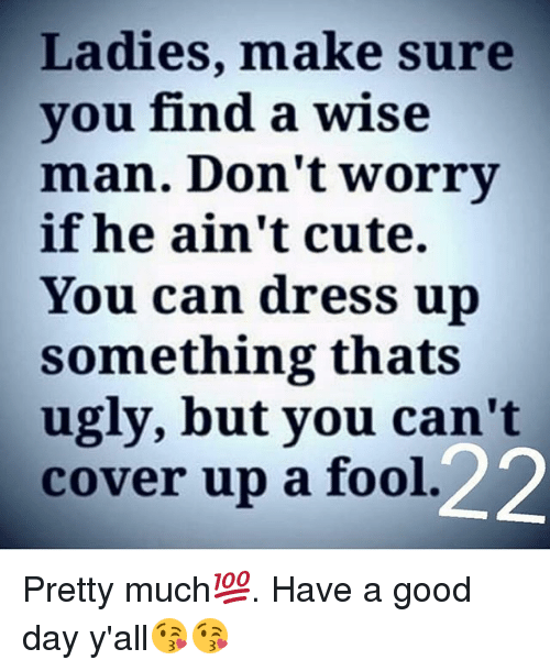Ladies Make Sure Vou Find a Wise Man Don't Worry if He Ain't