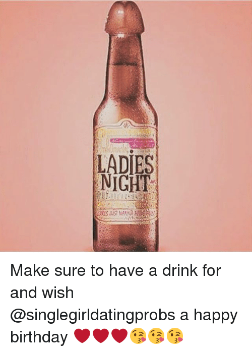 happy birthday drinking meme LADIES NIGHT Make Sure to Have a Drink for and Wish a Happy  happy birthday drinking meme
