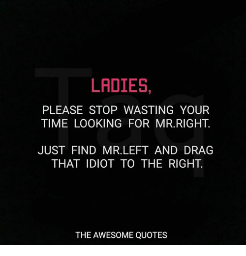 Stop Wasting Time Quotes: LADIES PLEASE STOP WASTING YOUR TIME LOOKING FOR MRRIGHT