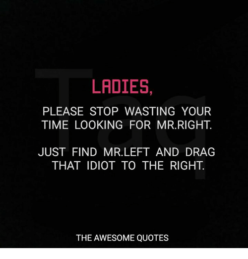 Ladies Please Stop Wasting Your Time Looking For Mrright Just Find