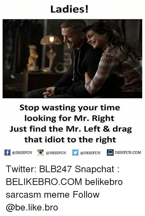 Be Like, Meme, and Memes: Ladies!  Stop wasting your time  looking for Mr. Right  Just find the Mr. Left & drag  that idiot to the right  @DESIFUN 10團@DESIFUN  @DESIFUN 1.1  DESIFUN.COMM Twitter: BLB247 Snapchat : BELIKEBRO.COM belikebro sarcasm meme Follow @be.like.bro