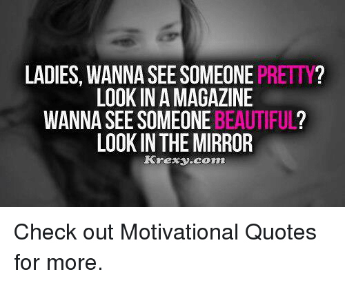 Look In The Mirror Quotes Beauteous LADIES WANNA SEE SOMEONE PRETTY LOOK IN A MAGAZINE WANNA SEE SOMEONE