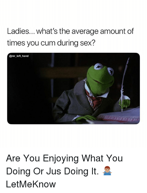 Cum, Sex, and What You Doing: Ladies... what's the average amount of  times you cum during sex?  @mr left hand Are You Enjoying What You Doing Or Jus Doing It. 🤷🏽♂️ LetMeKnow