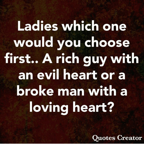 Memes, Heart, and Quotes: Ladies which one  would you choose  first.. A rich guy with  an evil heart or a  broke man with a  loving heart?  Quotes Creator