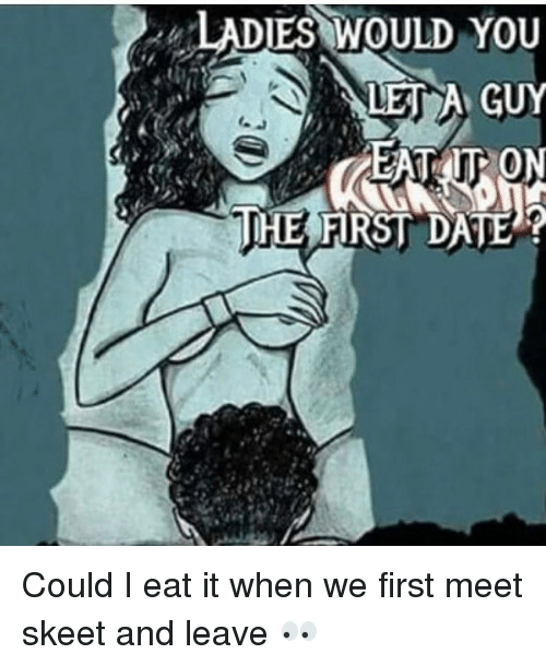 ladies would you a guy the first date could i eat it when we first