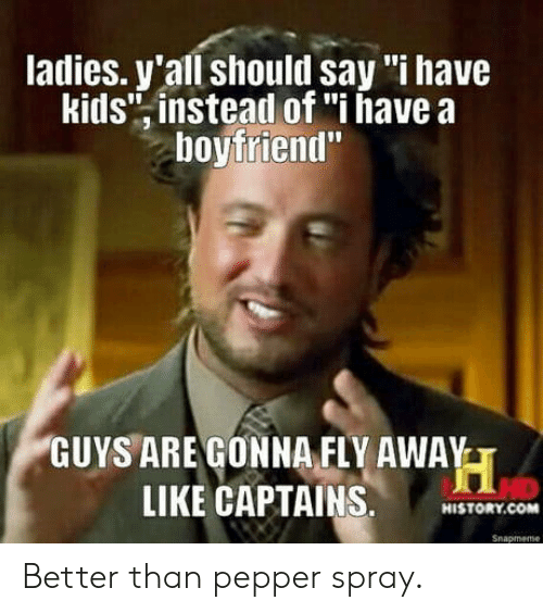 "Kids, Boyfriend, and Pepper: ladies. y'all should say '""i have  kids"" instead of ""i have a  boyfriend""  GUYS ARE GONNAFLY AWAYT  LIKE CAPTAINS,NISTORK.COmM  Snapmeme Better than pepper spray."