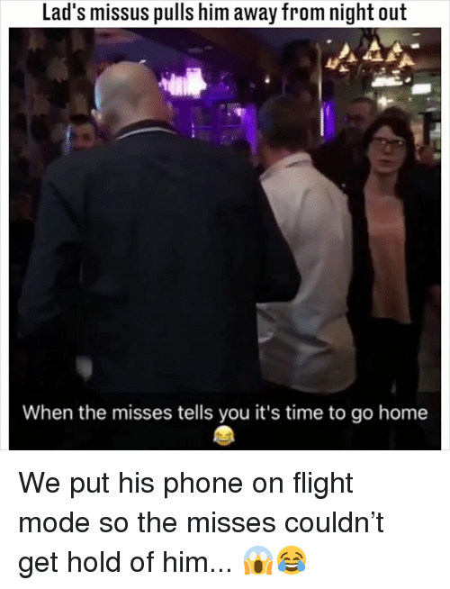 Memes, Phone, and Flight: Lad's missus pulls him away from night out  When the misses tells you it's time to go home We put his phone on flight mode so the misses couldn't get hold of him... 😱😂