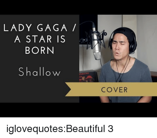 Beautiful, Lady Gaga, and Tumblr: LADY GAGA  A STAR IS  BORN  Shallow  COVER iglovequotes:Beautiful 3