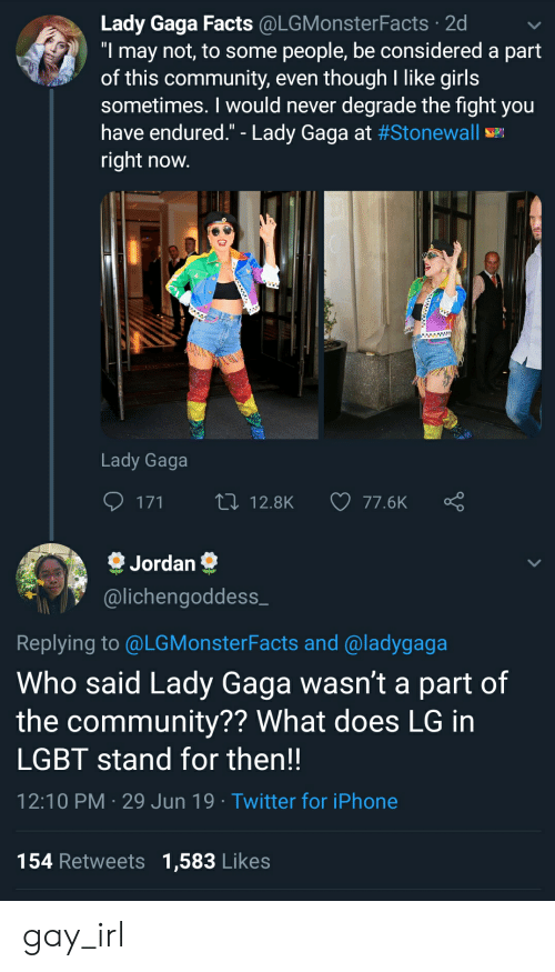 "Community, Facts, and Girls: Lady Gaga Facts @LGMonsterFacts 2d  ""I may not, to some people, be considered a part  of this community, even thoughI like girls  sometimes. I would never degrade the fight you  have endured."" - Lady Gaga at #Stonewall  right now.  www  Lady Gaga  171  Li12.8K  77.6K  Jordan  @lichengoddess_  Replying to @LGMonsterFacts and @ladygaga  Who said Lady Gaga wasn't a part of  the community?? What does LG in  LGBT stand for then!!  12:10 PM 29 Jun 19 Twitter for iPhone  154 Retweets 1,583 Likes gay_irl"