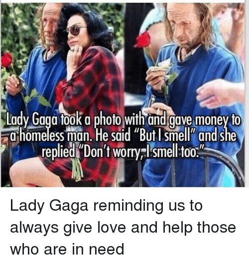 "Lady Gaga, Love, and Memes: Lady Gaga fook a photo with and gave money to  homelessman. ""He said ""But l smell, and she  replied Don't worry I smelltoo  .' Lady Gaga reminding us to always give love and help those who are in need"