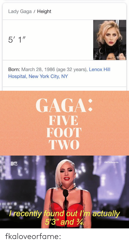 """Gif, Lady Gaga, and New York: Lady Gaga Height  Born: March 28, 1986 (age 32 years), Lenox Hill  Hospital, New York City, NY   GAGA:  FIVE  FOOT  TWO   MTVAwards  lrecently found out I'm actually  5'3"""" and 34 fkaloveorfame:"""