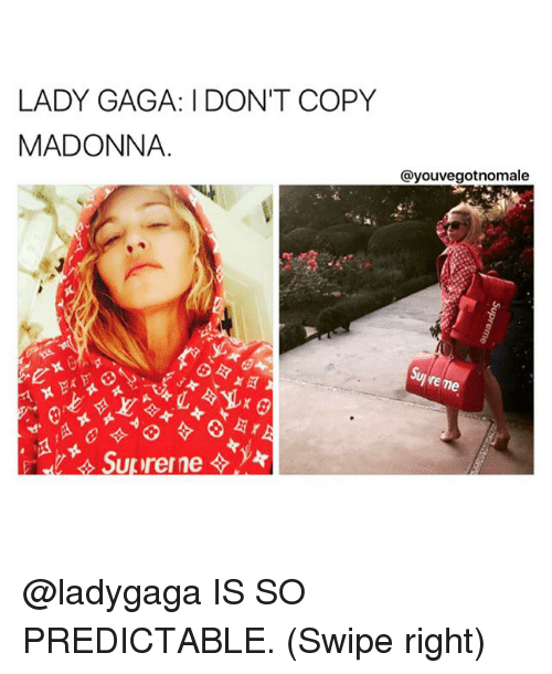 Lady Gaga, Madonna, and Memes: LADY GAGA: I DONT COPY  MADONNA  @youvegotnomale  re me @ladygaga IS SO PREDICTABLE. (Swipe right)