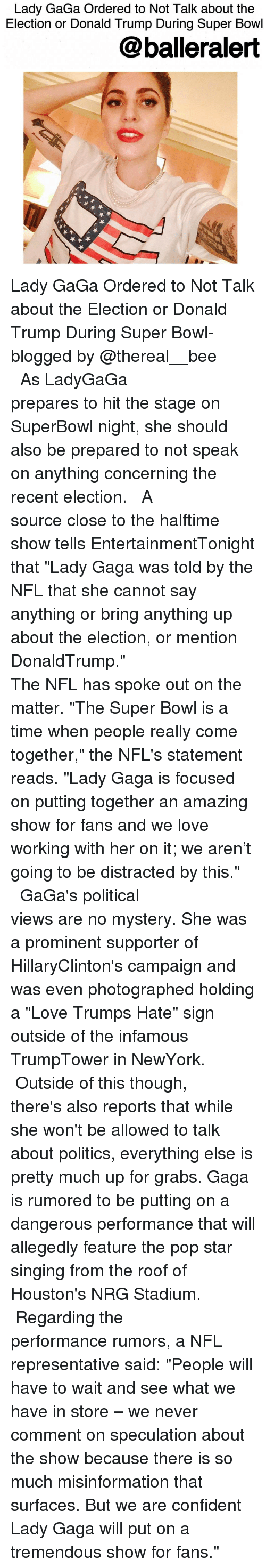 "Lady Gaga, Memes, and Super Bowl: Lady GaGa Ordered to Not Talk about the  Election or Donald Trump During Super Bowl  balleralert Lady GaGa Ordered to Not Talk about the Election or Donald Trump During Super Bowl-blogged by @thereal__bee ⠀⠀⠀⠀⠀⠀⠀⠀⠀ ⠀⠀⠀⠀⠀⠀⠀⠀⠀ As LadyGaGa prepares to hit the stage on SuperBowl night, she should also be prepared to not speak on anything concerning the recent election. ⠀⠀⠀⠀⠀⠀⠀⠀⠀ ⠀⠀⠀⠀⠀⠀⠀⠀⠀ A source close to the halftime show tells EntertainmentTonight that ""Lady Gaga was told by the NFL that she cannot say anything or bring anything up about the election, or mention DonaldTrump."" ⠀⠀⠀⠀⠀⠀⠀⠀⠀ ⠀⠀⠀⠀⠀⠀⠀⠀⠀ The NFL has spoke out on the matter. ""The Super Bowl is a time when people really come together,"" the NFL's statement reads. ""Lady Gaga is focused on putting together an amazing show for fans and we love working with her on it; we aren't going to be distracted by this."" ⠀⠀⠀⠀⠀⠀⠀⠀⠀ ⠀⠀⠀⠀⠀⠀⠀⠀⠀ GaGa's political views are no mystery. She was a prominent supporter of HillaryClinton's campaign and was even photographed holding a ""Love Trumps Hate"" sign outside of the infamous TrumpTower in NewYork. ⠀⠀⠀⠀⠀⠀⠀⠀⠀ ⠀⠀⠀⠀⠀⠀⠀⠀⠀ Outside of this though, there's also reports that while she won't be allowed to talk about politics, everything else is pretty much up for grabs. Gaga is rumored to be putting on a dangerous performance that will allegedly feature the pop star singing from the roof of Houston's NRG Stadium. ⠀⠀⠀⠀⠀⠀⠀⠀⠀ ⠀⠀⠀⠀⠀⠀⠀⠀⠀ Regarding the performance rumors, a NFL representative said: ""People will have to wait and see what we have in store – we never comment on speculation about the show because there is so much misinformation that surfaces. But we are confident Lady Gaga will put on a tremendous show for fans."""