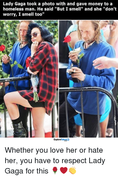 "Lady Gaga, Memes, and 🤖: Lady Gaga took a photo with and gave money to a  homeless man. He said ""But I smell"" and she ""don't  worry, I smell too""  ExploreTalentAr Whether you love her or hate her, you have to respect Lady Gaga for this 🌹❤️👏"