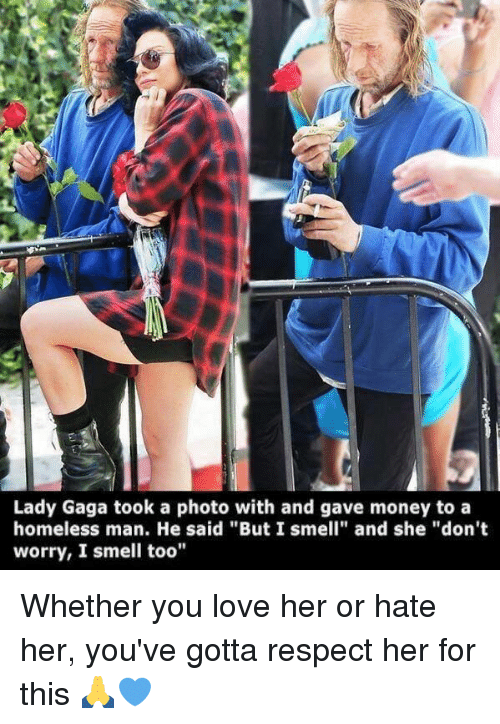 """Homeless, Lady Gaga, and Love: Lady Gaga took a photo with and gave money to a  homeless man. He said """"But I smell"""" and she """"don't  worry, I smell too"""" Whether you love her or hate her, you've gotta respect her for this 🙏💙"""