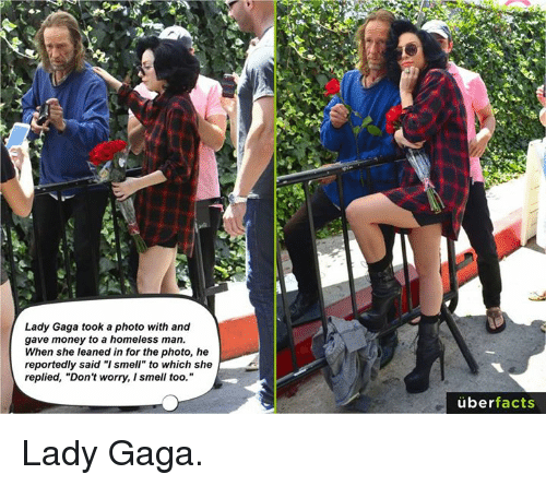 "Homeless, Lady Gaga, and Memes: Lady Gaga took a photo with and  gave money to a homeless man  When she leaned in for the photo, he  reportedly said ""I smell"" to which she  replied, ""Don't worry, I smell too.""  überfacts Lady Gaga."