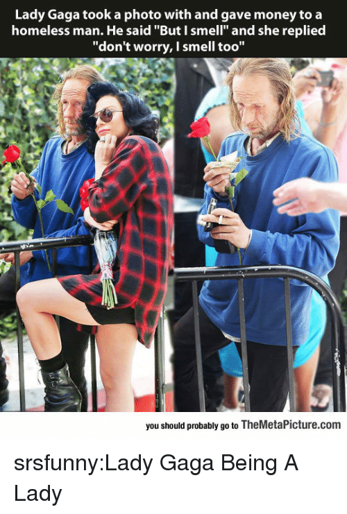 "Homeless, Lady Gaga, and Money: Lady Gaga took a photo with and gave money to a  homeless man. He said ""But I smell"" and she replied  ""don't worry, I smell too""  you should probably go to TheMetaPicture.com srsfunny:Lady Gaga Being A Lady"