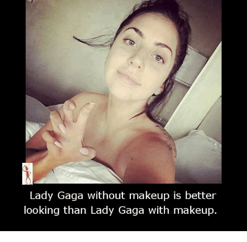 Lady Gaga, Makeup, and Memes: Lady Gaga without makeup is better  looking than Lady Gaga with makeup.